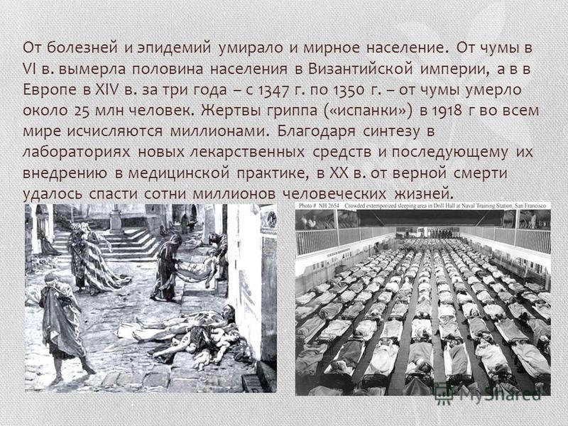 От болезней и эпидемий умирало и мирное население. От чумы в VI в. вымерла половина населения в Византийской империи, а в в Европе в XIV в. за три года – с 1347 г. по 1350 г. – от чумы умерло около 25 млн человек. Жертвы гриппа («испанки») в 1918 г в