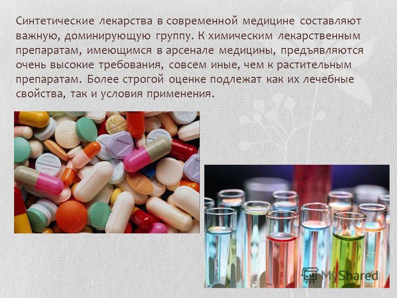 Синтетические лекарства в современной медицине составляют важную, доминирующую группу. К химическим лекарственным препаратам, имеющимся в арсенале медицины, предъявляются очень высокие требования, совсем иные, чем к растительным препаратам. Более стр