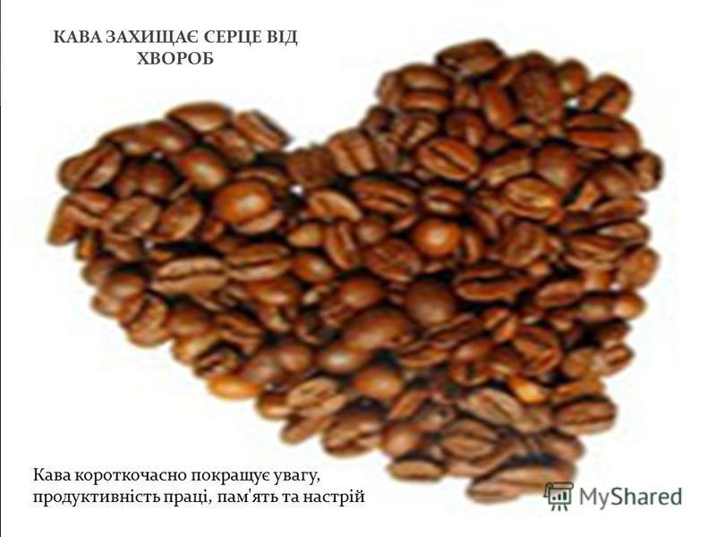 КАВА ЗАХИЩАЄ СЕРЦЕ ВІД ХВОРОБ Кава короткочасно покращує увагу, продуктивність праці, пам ' ять та настрій
