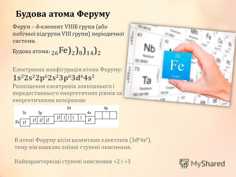 Ферум – d-елемент VІІІБ групи (або побічної підгрупи VІІІ групи) періодичної системи. Будова атома: 26 Fe) 2 ) 8 ) 14 ) 2 Електронна конфігурація атома Феруму: 1s 2 2s 2 2p 6 2s 2 3p 6 3d 6 4s 2 Розміщення електронів зовнішнього і передостаннього ене
