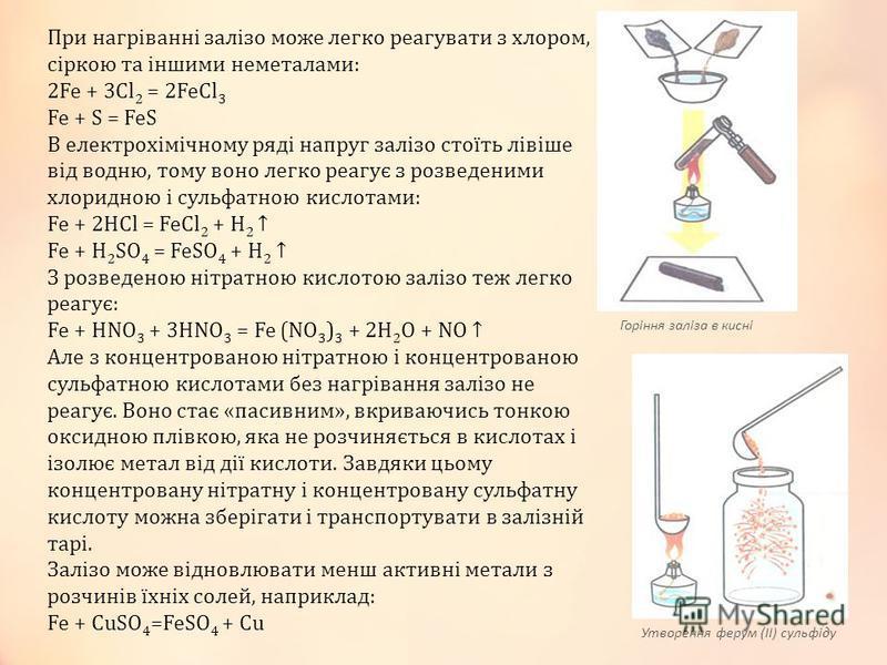 При нагріванні залізо може легко реагувати з хлором, сіркою та іншими неметалами: 2Fe + 3Cl 2 = 2FeCl 3 Fe + S = FeS В електрохімічному ряді напруг залізо стоїть лівіше від водню, тому воно легко реагує з розведеними хлоридною і сульфатною кислотами: