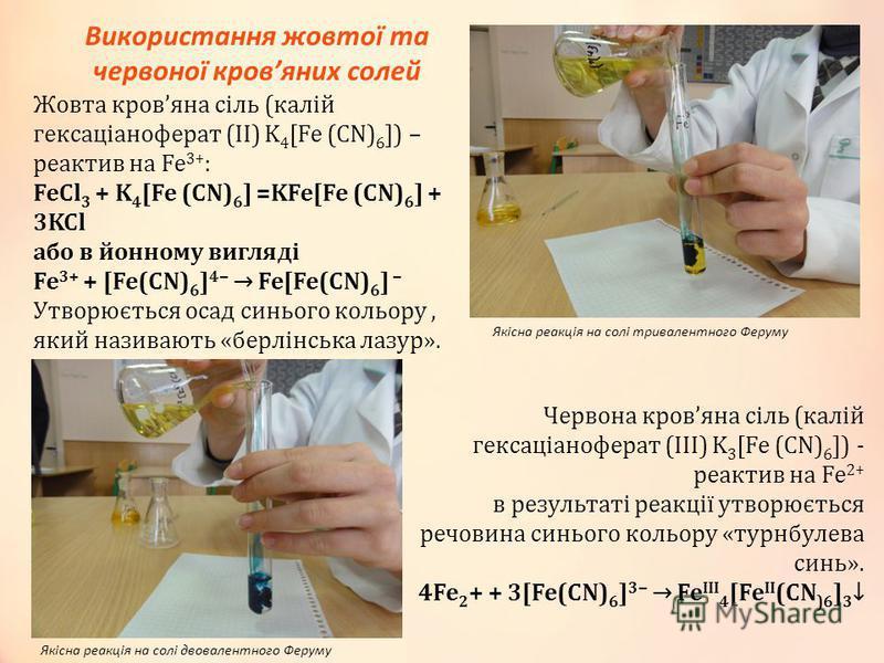 Використання жовтої та червоної кровяних солей Жовта кровяна сіль (калій гексаціаноферат (ІІ) K 4 [Fe (CN) 6 ]) – реактив на Fe 3+ : FeCl 3 + K 4 [Fe (CN) 6 ] =KFe[Fe (CN) 6 ] + 3KCl або в йонному вигляді Fe 3+ + [Fe(CN) 6 ] 4 Fe[Fe(CN) 6 ] Утворюєть