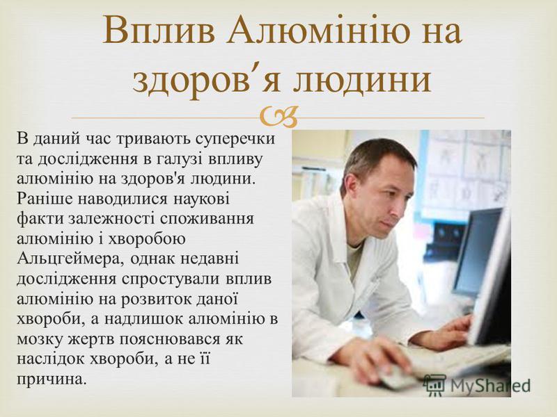 В даний час тривають суперечки та дослідження в галузі впливу алюмінію на здоров ' я людини. Раніше наводилися наукові факти залежності споживання алюмінію і хворобою Альцгеймера, однак недавні дослідження спростували вплив алюмінію на розвиток даної