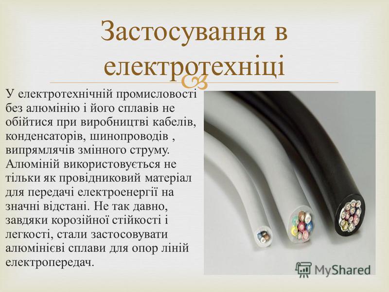 У електротехнічній промисловості без алюмінію і його сплавів не обійтися при виробництві кабелів, конденсаторів, шинопроводів, випрямлячів змінного струму. Алюміній використовується не тільки як провідниковий матеріал для передачі електроенергії на з