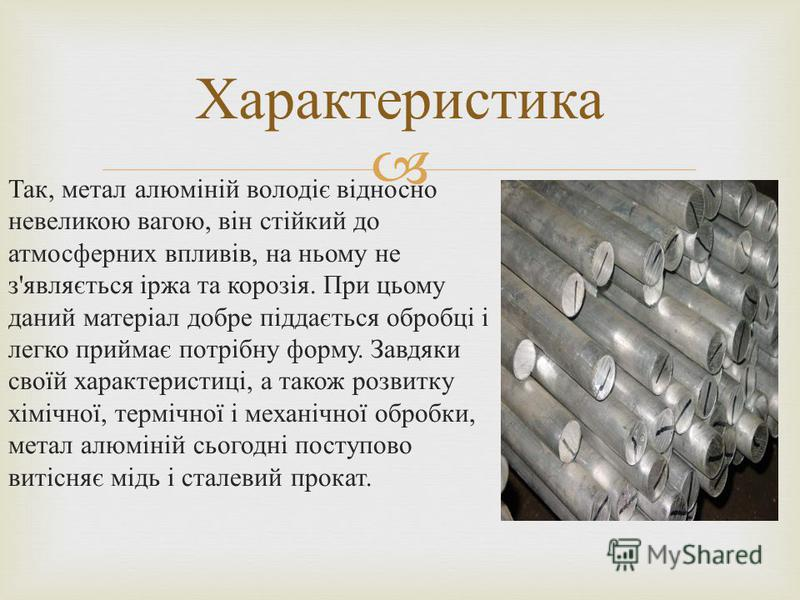 Так, метал алюміній володіє відносно невеликою вагою, він стійкий до атмосферних впливів, на ньому не з ' являється іржа та корозія. При цьому даний матеріал добре піддається обробці і легко приймає потрібну форму. Завдяки своїй характеристиці, а так