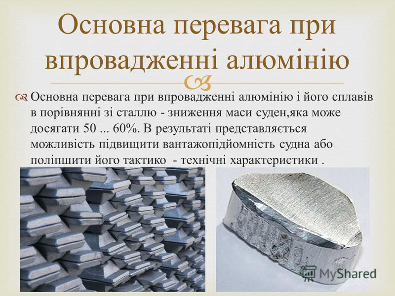 Основна перевага при впровадженні алюмінію і його сплавів в порівнянні зі сталлю - зниження маси суден, яка може досягати 50... 60%. В результаті представляється можливість підвищити вантажопідйомність судна або поліпшити його тактико - технічні хара