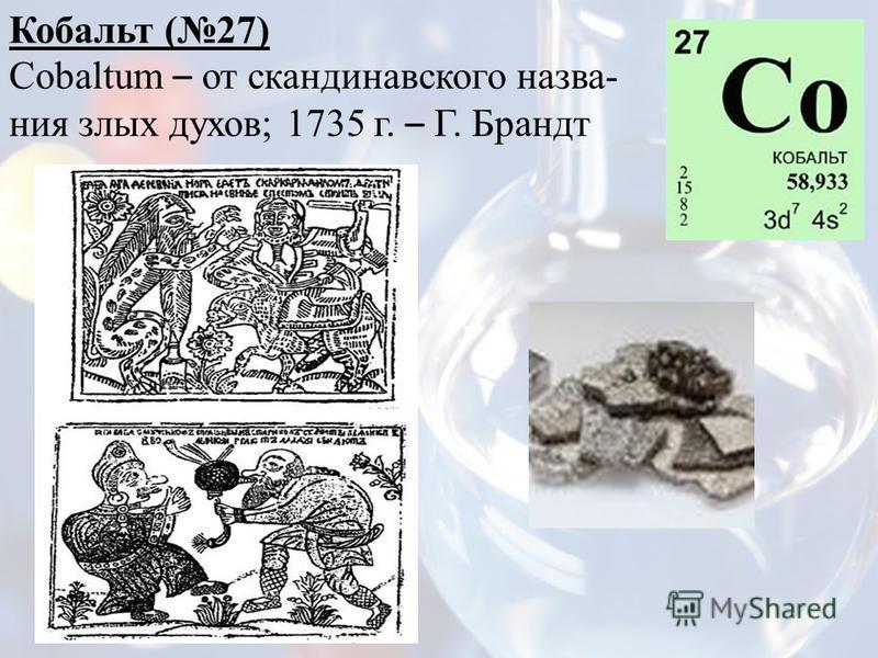 Кобальт (27) Cobaltum – от скандинавского названия злых духов; 1735 г. – Г. Брандт