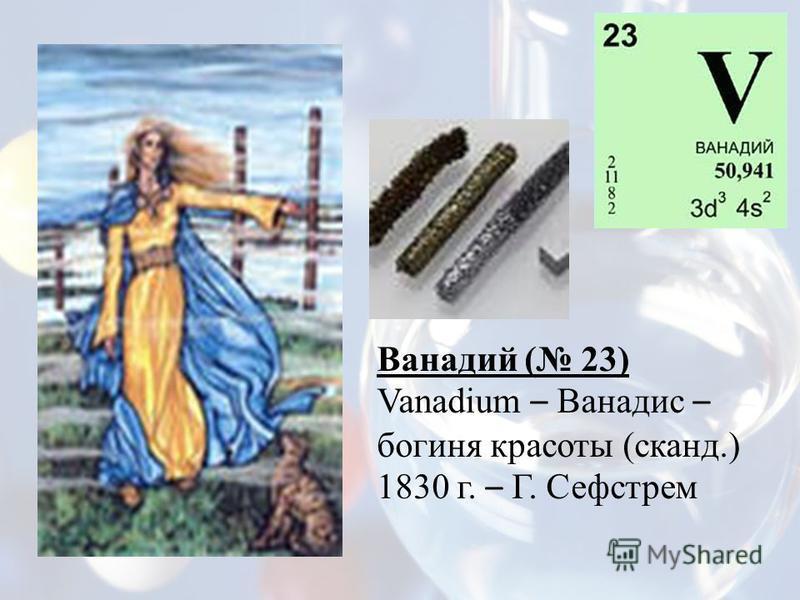Ванадий ( 23) Vanadium – Ванадис – богиня красоты (сканд.) 1830 г. – Г. Сефстрем