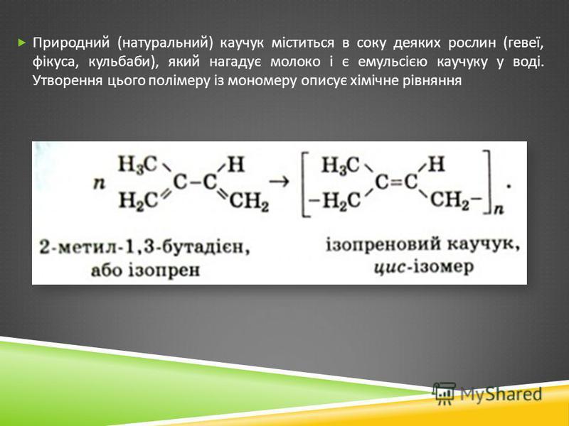 Природний ( натуральний ) каучук міститься в соку деяких рослин ( гевеї, фікуса, кульбаби ), який нагадує молоко і є емульсією каучуку у воді. Утворення цього полімеру із мономеру описує хімічне рівняння