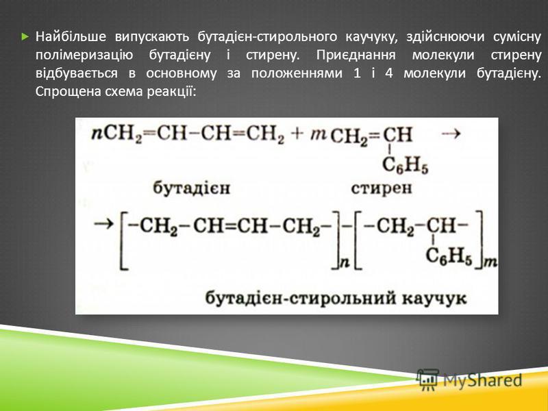 Найбільше випускають бутадієн - стирольного каучуку, здійснюючи сумісну полімеризацію бутадієну і стирену. Приєднання молекули стирену відбувається в основному за положеннями 1 і 4 молекули бутадієну. Спрощена схема реакції :