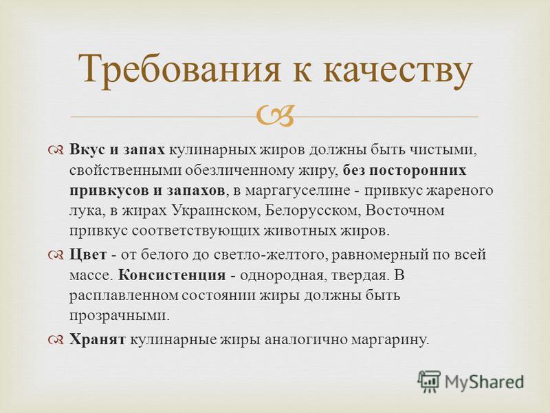 Вкус и запах кулинарных жиров должны быть чистыми, свойственными обезличенному жиру, без посторонних привкусов и запахов, в маргагуселине - привкус жареного лука, в жирах Украинском, Белорусском, Восточном привкус соответствующих животных жиров. Цвет