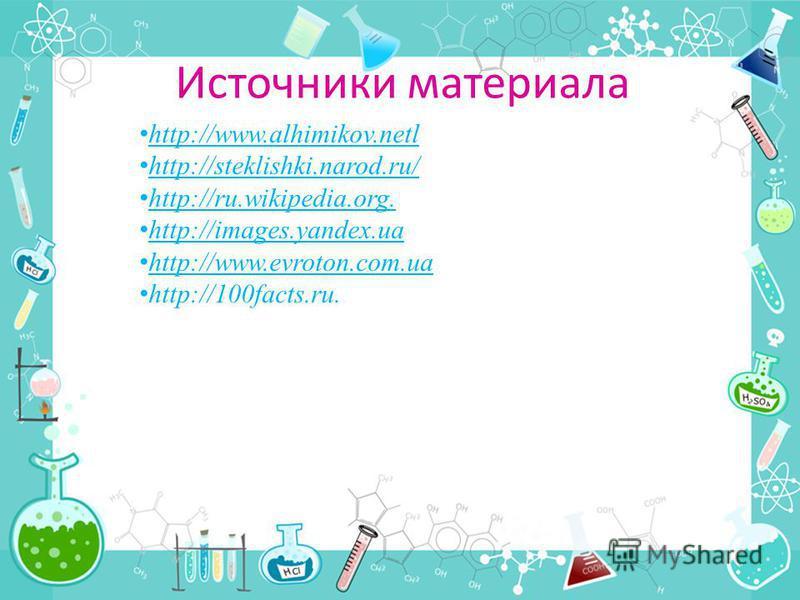 Источники материала http://www.alhimikov.netl http://steklishki.narod.ru/ http://ru.wikipedia.org. http://images.yandex.ua http://www.evroton.com.ua http://100facts.ru.