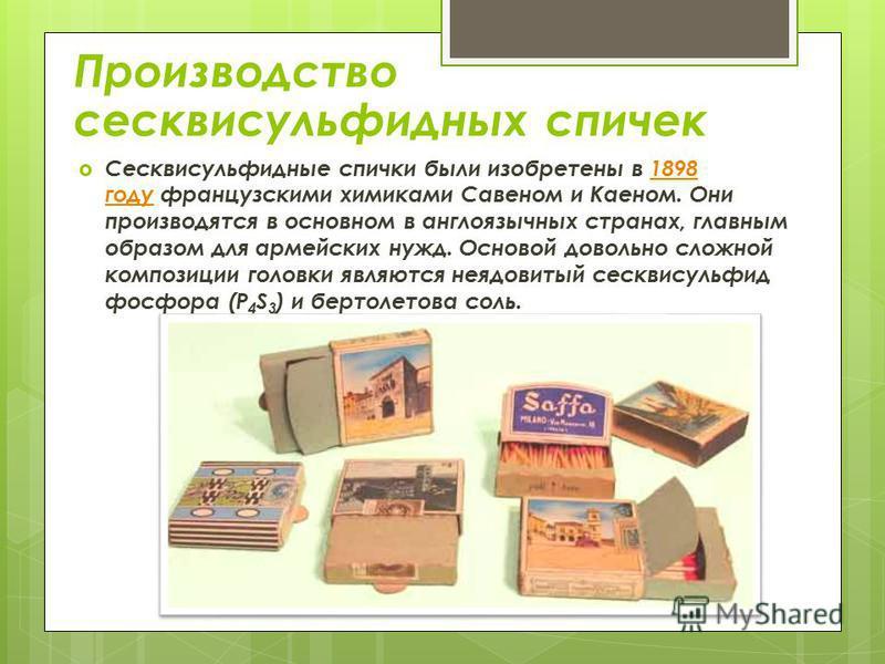 Производство сесквисульфидных спичек Сесквисульфидные спички были изобретены в 1898 году французскими химиками Савеном и Каеном. Они производятся в основном в англоязычных странах, главным образом для армейских нужд. Основой довольно сложной композиц