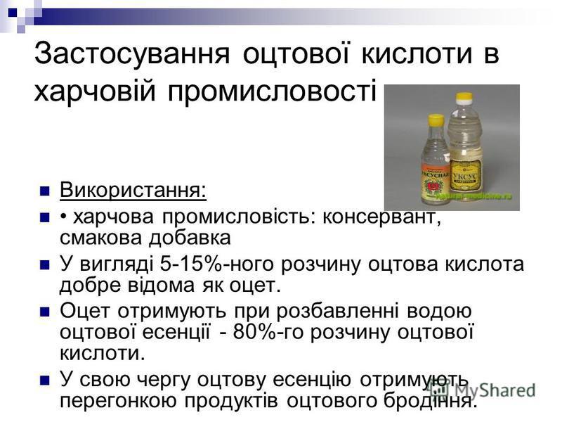 Застосування оцтової кислоти в харчовій промисловості. Використання: харчова промисловість: консервант, смакова добавка У вигляді 5-15%-ного розчину оцтова кислота добре відома як оцет. Оцет отримують при розбавленні водою оцтової есенції - 80%-го ро