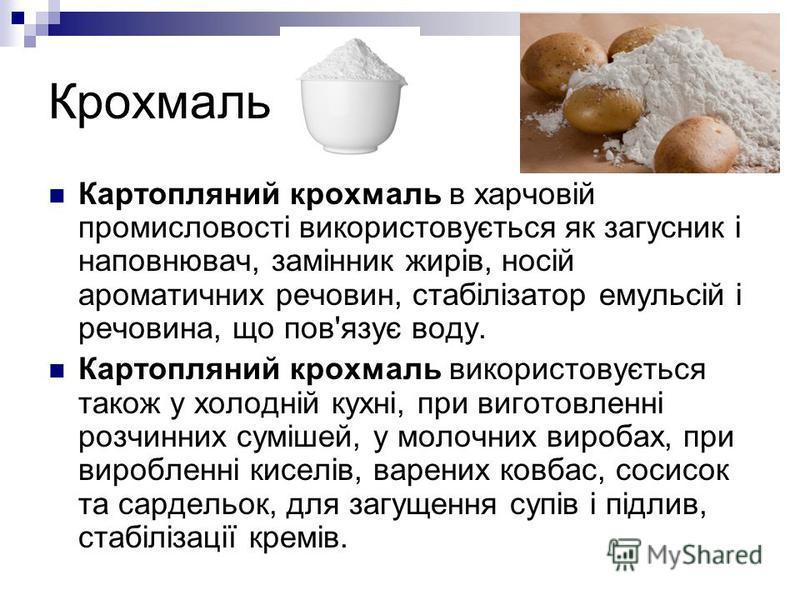 Крохмаль Картопляний крохмаль в харчовій промисловості використовується як загусник і наповнювач, замінник жирів, носій ароматичних речовин, стабілізатор емульсій і речовина, що пов'язує воду. Картопляний крохмаль використовується також у холодній ку