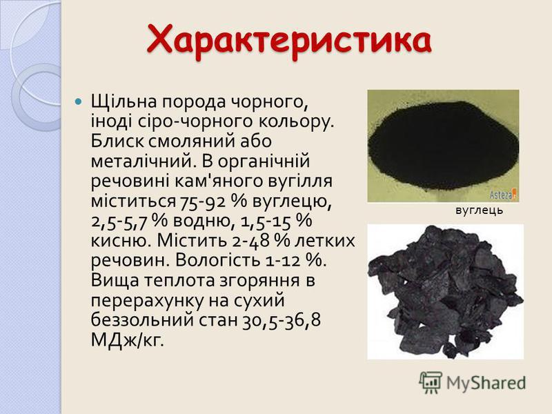 Характеристика Щільна порода чорного, іноді сіро - чорного кольору. Блиск смоляний або металічний. В органічній речовині кам ' яного вугілля міститься 75-92 % вуглецю, 2,5-5,7 % водню, 1,5-15 % кисню. Містить 2-48 % летких речовин. Вологість 1-12 %.