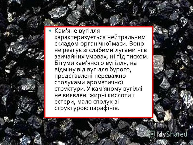 Кам ' яне вугілля характеризується нейтральним складом органічної маси. Воно не реагує зі слабими лугами ні в звичайних умовах, ні під тиском. Бітуми кам ' яного вугілля, на відміну від вугілля бурого, представлені переважно сполуками ароматичної стр