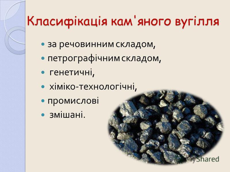 Класифікація кам'яного вугілля за речовинним складом, петрографічним складом, генетичні, хіміко - технологічні, промислові змішані.
