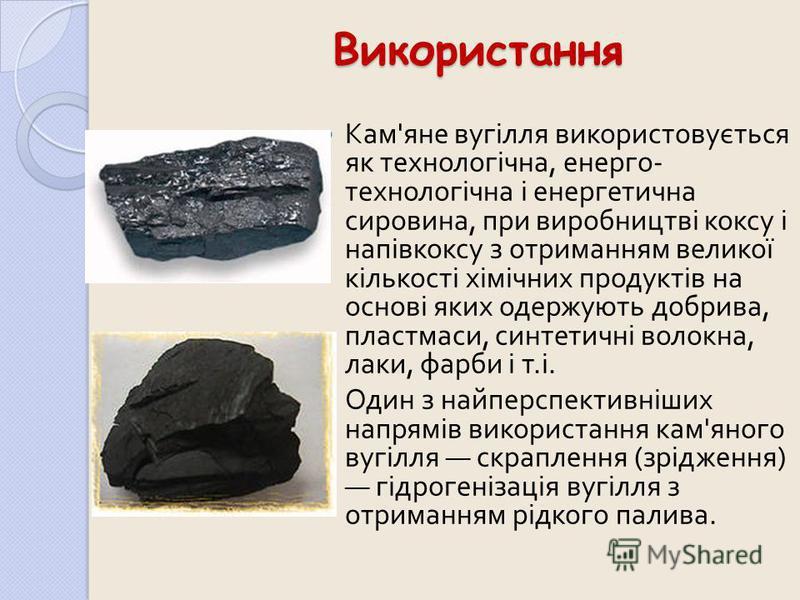 Використання Кам ' яне вугілля використовується як технологічна, енерго - технологічна і енергетична сировина, при виробництві коксу і напівкоксу з отриманням великої кількості хімічних продуктів на основі яких одержують добрива, пластмаси, синтетичн