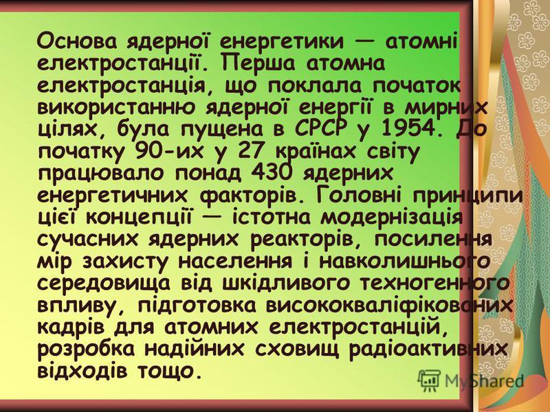 Основа ядерної енергетики атомні електростанції. Перша атомна електростанція, що поклала початок використанню ядерної енергії в мирних цілях, була пущена в СРСР у 1954. До початку 90-их у 27 країнах світу працювало понад 430 ядерних енергетичних факт