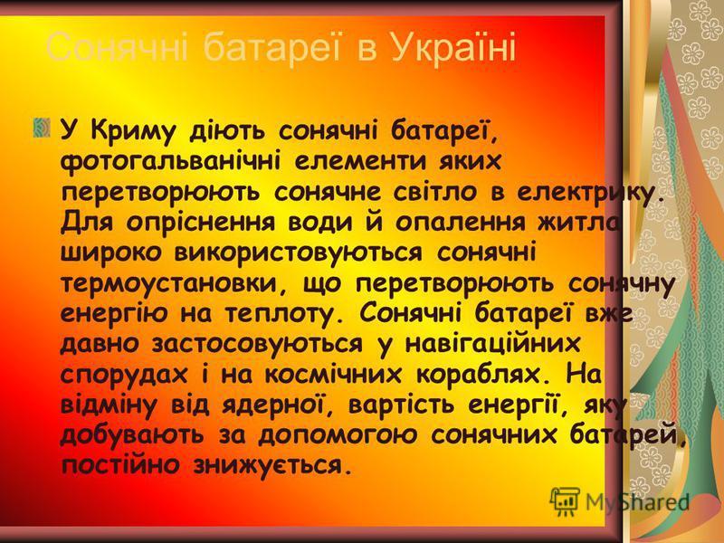 Сонячні батареї в Україні У Криму діють сонячні батареї, фотогальванічні елементи яких перетворюють сонячне світло в електрику. Для опріснення води й опалення житла широко використовуються сонячні термоустановки, що перетворюють сонячну енергію на те
