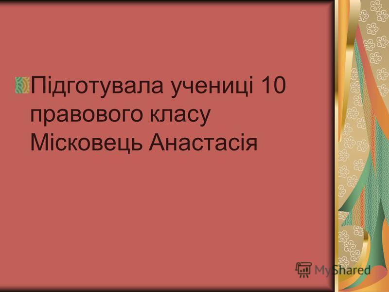 Підготувала учениці 10 правового класу Місковець Анастасія
