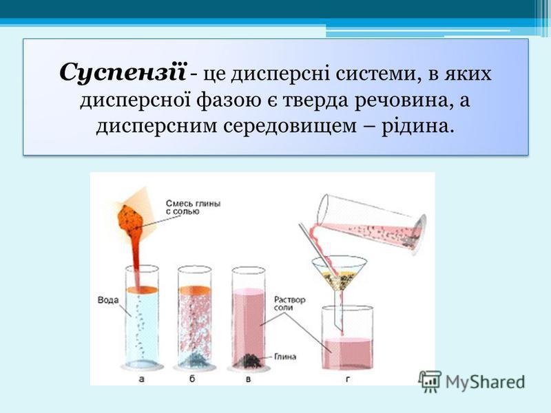 Суспензії - це дисперсні системи, в яких дисперсної фазою є тверда речовина, а дисперсним середовищем – рідина.