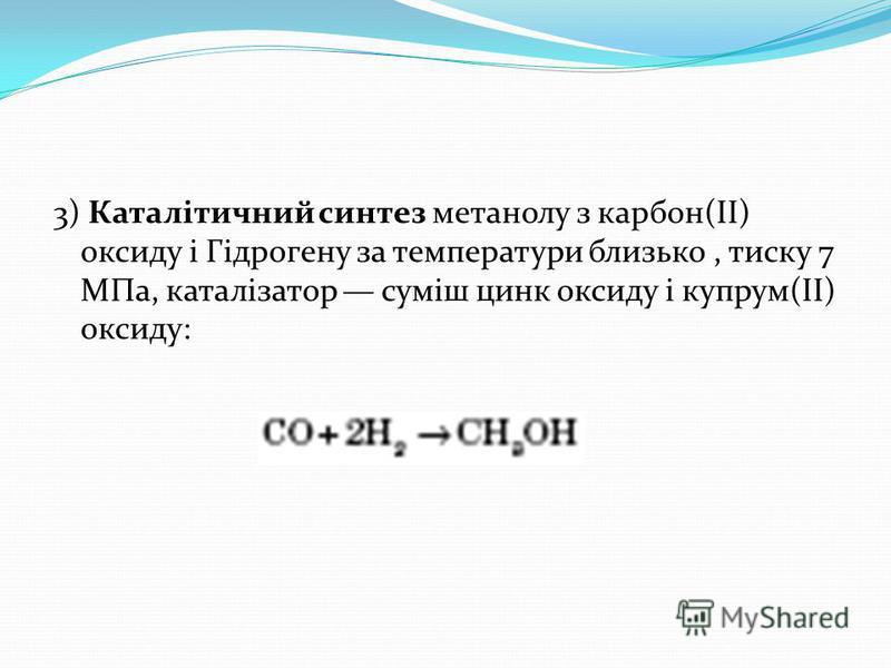 3) Каталітичний синтез метанолу з карбон(ІІ) оксиду і Гідрогену за температури близько, тиску 7 МПа, каталізатор суміш цинк оксиду і купрум(II) оксиду: