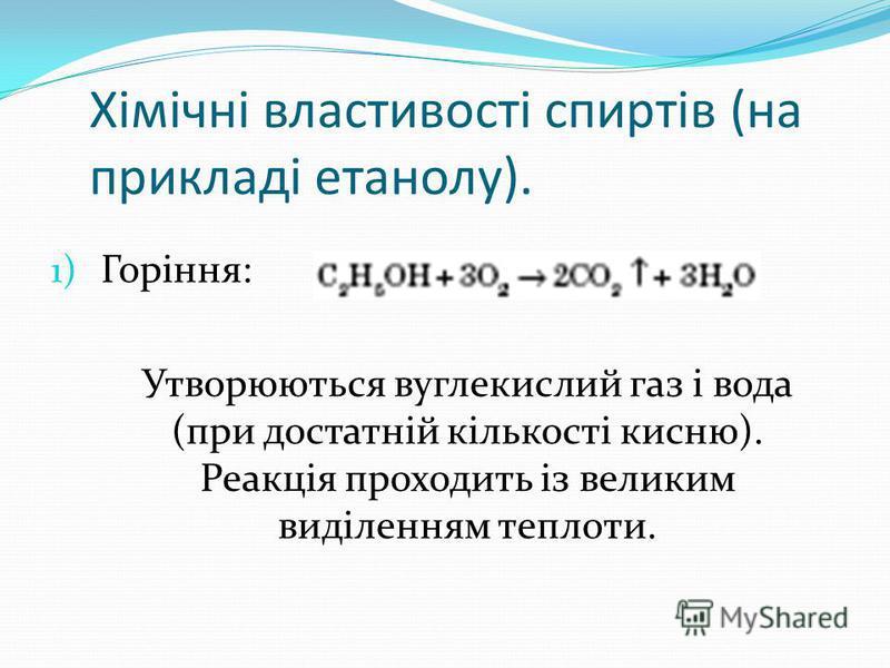 Хімічні властивості спиртів (на прикладі етанолу). 1) Горіння: Утворюються вуглекислий газ і вода (при достатній кількості кисню). Реакція проходить із великим виділенням теплоти.