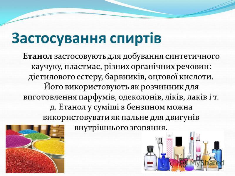 Застосування спиртів Етанол застосовують для добування синтетичного каучуку, пластмас, різних органічних речовин: діетилового естеру, барвників, оцтової кислоти. Його використовують як розчинник для виготовлення парфумів, одеколонів, ліків, лаків і т