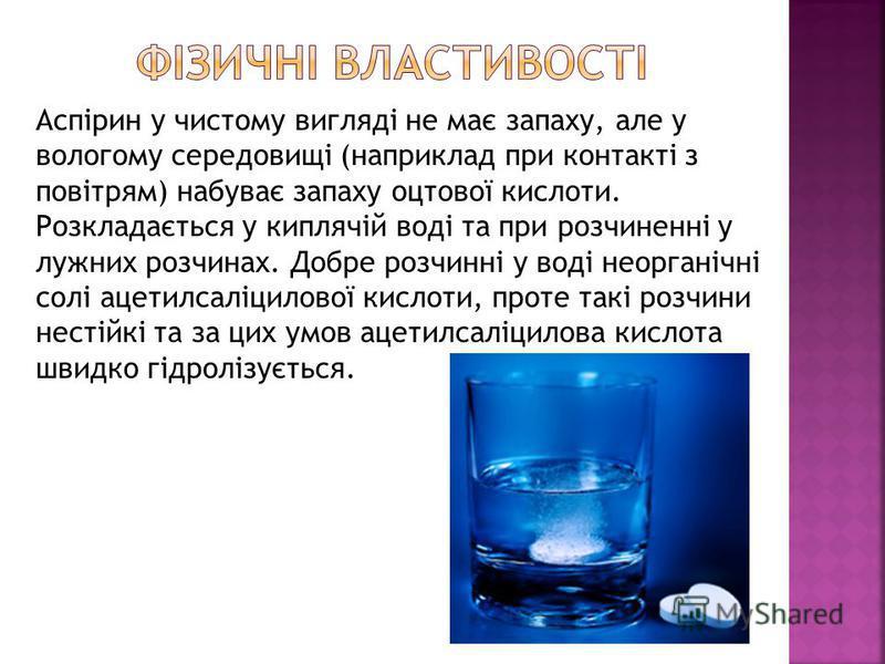 Аспірин у чистому вигляді не має запаху, але у вологому середовищі (наприклад при контакті з повітрям) набуває запаху оцтової кислоти. Розкладається у киплячій воді та при розчиненні у лужних розчинах. Добре розчинні у воді неорганічні солі ацетилсал