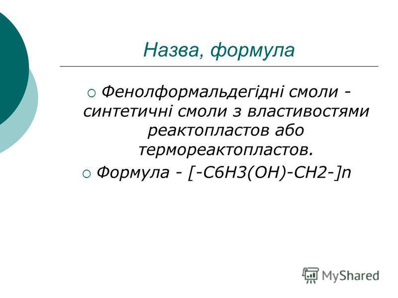 Назва, формула Фенолформальдегідні смоли - синтетичні смоли з властивостями реактопластов або термореактопластов. Формула - [-C6H3(OH)-CH2-]n