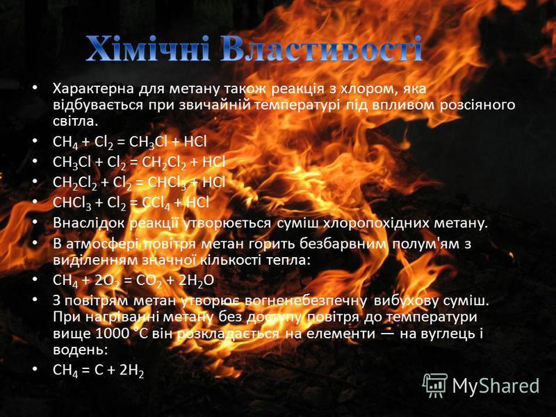 Характерна для метану також реакція з хлором, яка відбувається при звичайній температурі під впливом розсіяного світла. CH 4 + Cl 2 = CH 3 Cl + HCl CH 3 Cl + Cl 2 = CH 2 Cl 2 + HCl CH 2 Cl 2 + Cl 2 = CHCl 3 + HCl CHCl 3 + Cl 2 = CCl 4 + HCl Внаслідок