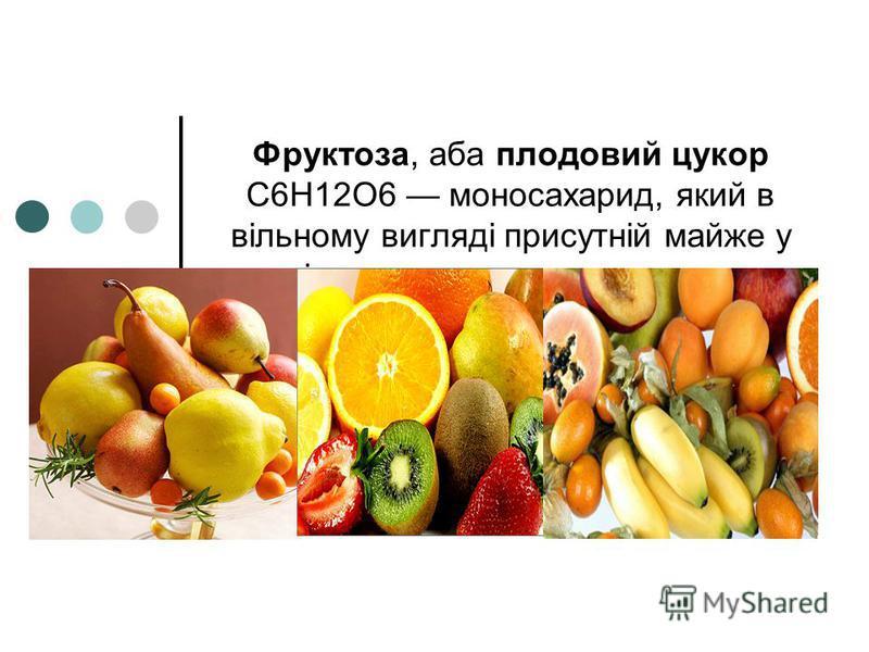 Фруктоза, аба плодовий цукор C6H12O6 моносахарид, який в вільному вигляді присутній майже у всіх солодких ягодах и плодах.ягодахплодах