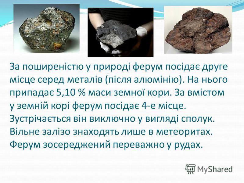 За поширеністю у природі ферум посідає друге місце серед металів (після алюмінію). На нього припадає 5,10 % маси земної кори. За вмістом у земній корі ферум посідає 4-е місце. Зустрічається він виключно у вигляді сполук. Вільне залізо знаходять лише