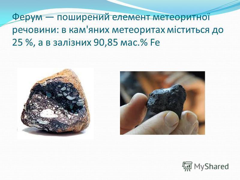Ферум поширений елемент метеоритної речовини: в кам'яних метеоритах міститься до 25 %, а в залізних 90,85 мас.% Fe