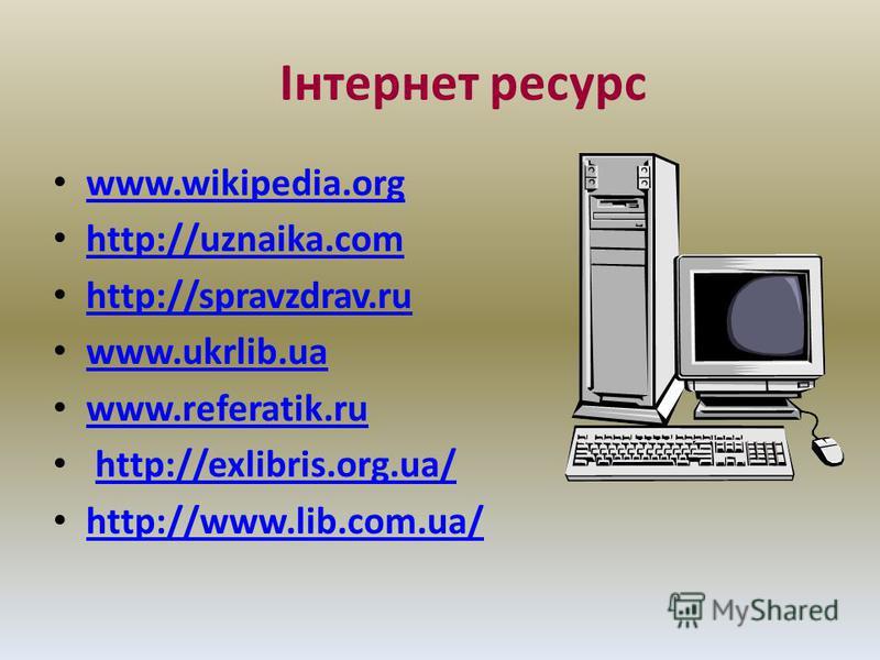 Інтернет ресурс www.wikipedia.org http://uznaika.com http://spravzdrav.ru www.ukrlib.ua www.referatik.ru http://exlibris.org.ua/ http://www.lib.com.ua/