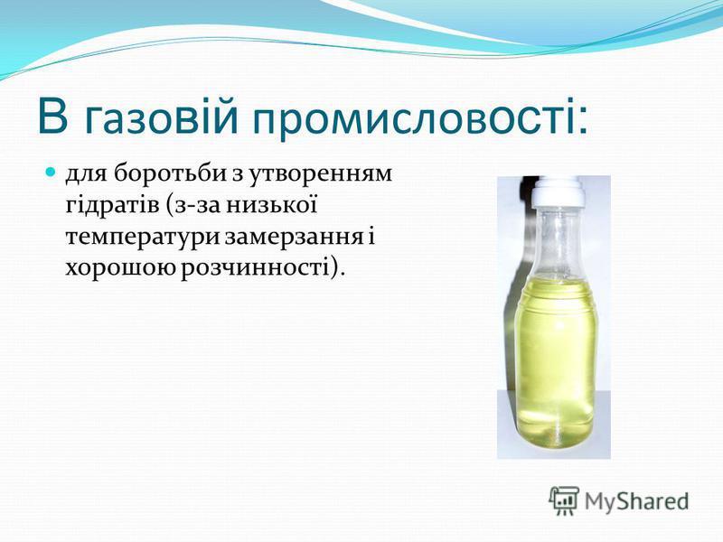 В г азо вій промислов ості: для боротьби з утворенням гідратів (з-за низької температури замерзання і хорошою розчинності).