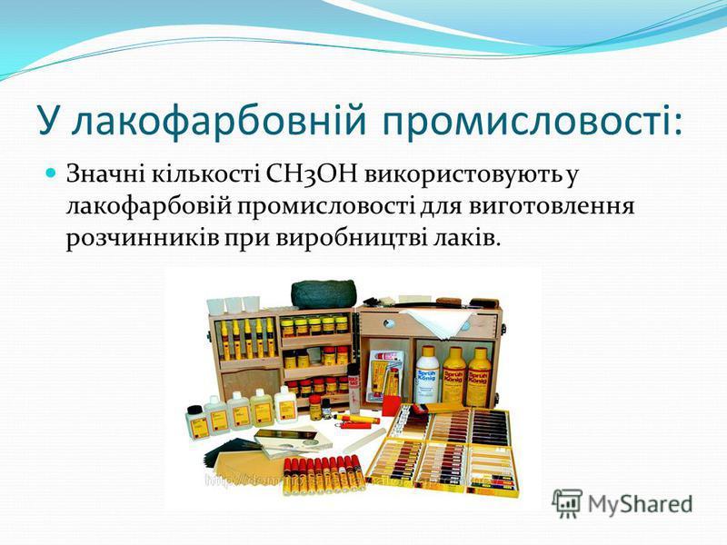 У лакофарбовній промисловості: Значні кількості CH3OH використовують у лакофарбовій промисловості для виготовлення розчинників при виробництві лаків.