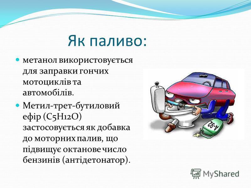 Як паливо: метанол використовується для заправки гончих мотоциклів та автомобілів. Метил-трет-бутиловий ефір (C5H12O) застосовується як добавка до моторних палив, що підвищує октанове число бензинів (антідетонатор).