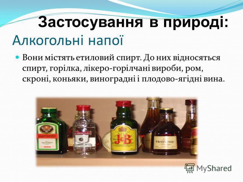 Застосування в природі: Алкогольні напої Вони містять етиловий спирт. До них відносяться спирт, горілка, лікеро-горілчані вироби, ром, скроні, коньяки, виноградні і плодово-ягідні вина.