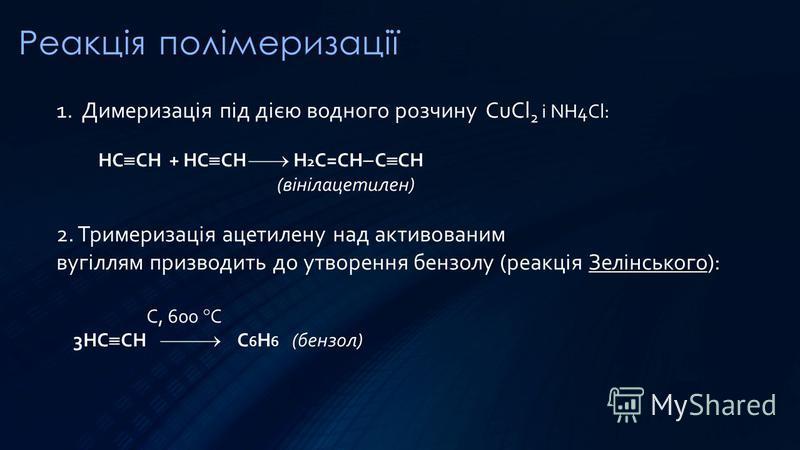 Реакція полімеризації 1. Димеризація під дією водного розчину CuCl 2 і NH4Cl: НC CH + НC CH Н 2 C=CH C CH (вінілацетилен) 2. Тримеризація ацетилену над активованим вугіллям призводить до утворення бензолу (реакція Зелінського): С, 600 С 3НC CH С 6 H