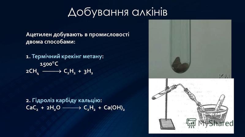 Добування алкінів Ацетилен добувають в промисловості двома способами: 1. Термічний крекінг метану: 1500 С 2СН 4 С 2 Н 2 + 3Н 2 2. Гідроліз карбіду кальцію: CaC 2 + 2H 2 O C 2 H 2 + Ca(OH) 2