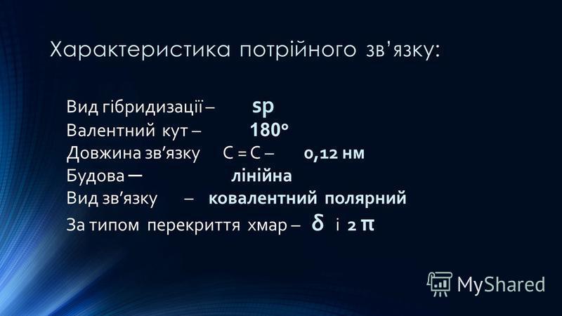 Характеристика потрійного звязку: Вид гібридизації – sp Валентний кут – 180 ° Довжина звязку С = С – 0,12 нм Будова лінійна Вид звязку – ковалентний полярний За типом перекриття хмар – δ і 2 π