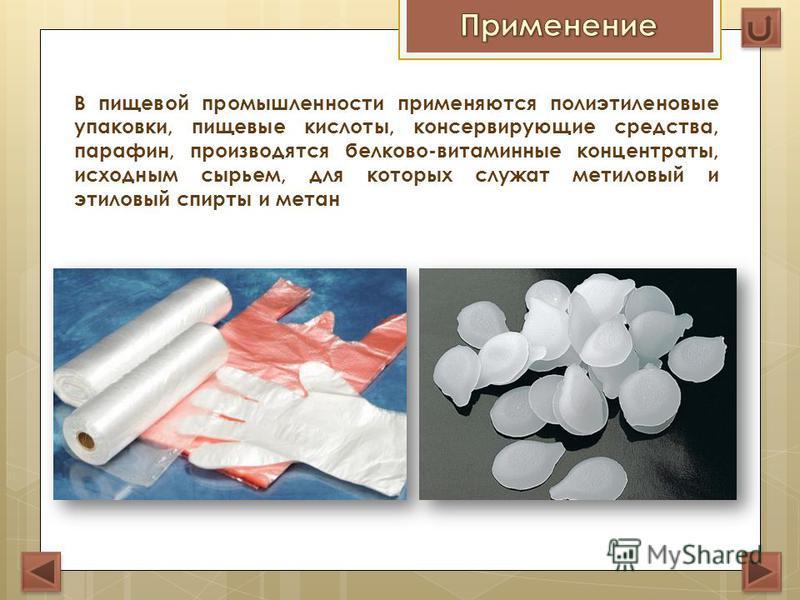 В пищевой промышленности применяются полиэтиленовые упаковки, пищевые кислоты, консервирующие средства, парафин, производятся белково-витаминные концентраты, исходным сырьем, для которых служат метиловый и этиловый спирты и метан