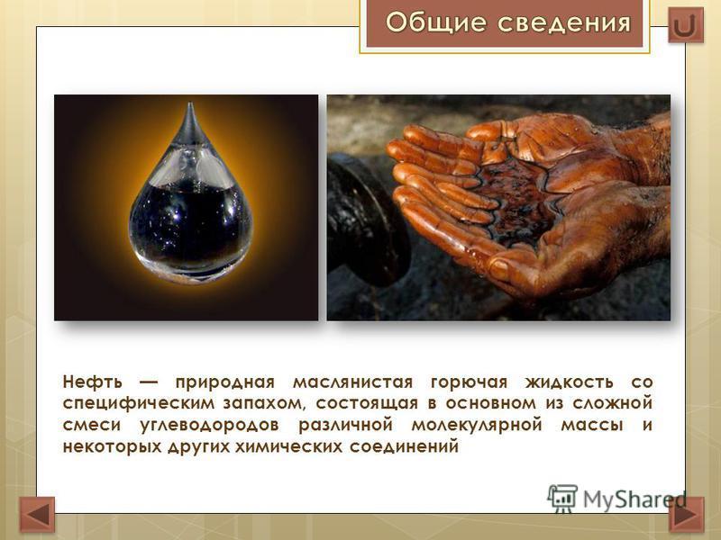 Нефть природная маслянистая горючая жидкость со специфическим запахом, состоящая в основном из сложной смеси углеводородов различной молекулярной массы и некоторых других химических соединений