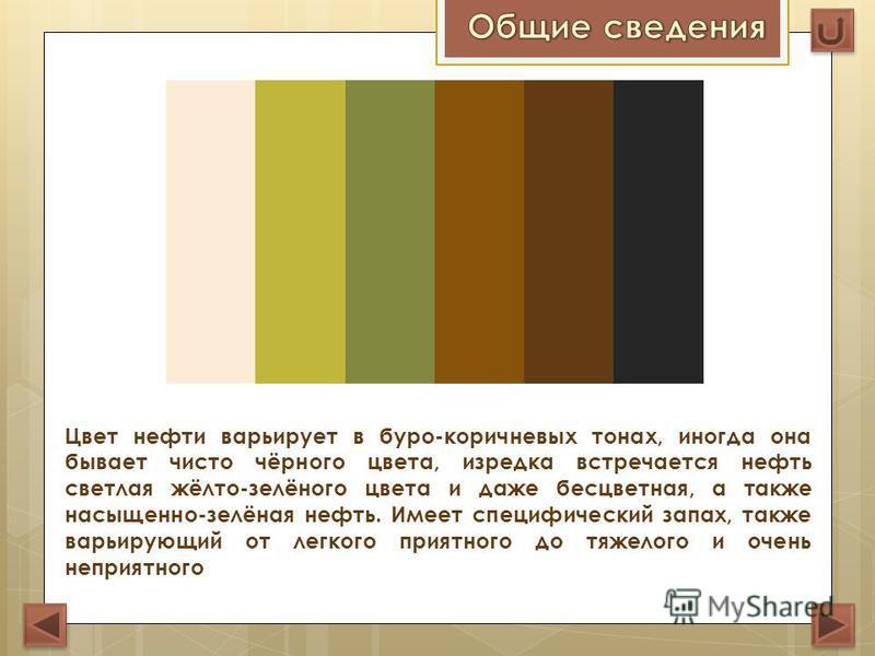 Цвет нефти варьирует в буро-коричневых тонах, иногда она бывает чисто чёрного цвета, изредка встречается нефть светлая жёлто-зелёного цвета и даже бесцветная, а также насыщенно-зелёная нефть. Имеет специфический запах, также варьирующий от легкого пр