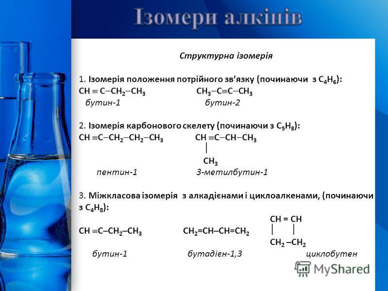 Структурна ізомерія 1. Ізомерія положення потрійного звязку (починаючи з С 4 Н 6 ): СН С СН 2 СН 3 СН 3 С С СН 3 бутин-1 бутин-2 2. Ізомерія карбонового скелету (починаючи з С 5 Н 8 ): СН С СН 2 СН 2 СН 3 СН С СН СН 3 СН 3 пентин-1 3-метилбутин-1 3.