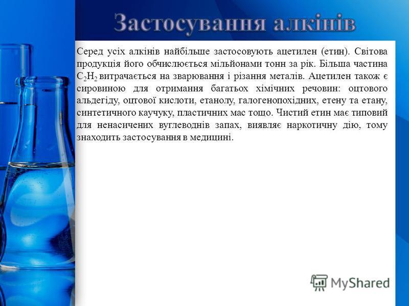 ProPowerPoint.Ru Серед усіх алкінів найбільше застосовують ацетилен (етин). Світова продукція його обчислюється мільйонами тонн за рік. Більша частина C 2 H 2 витрачається на зварювання і різання металів. Ацетилен також є сировиною для отримання бага
