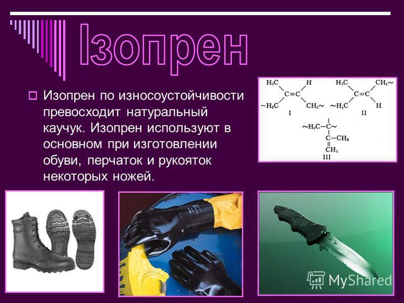 Изопрен по износоустойчивости превосходит натуральный каучук. Изопрен используют в основном при изготовлении обуви, перчаток и рукояток некоторых ножей.